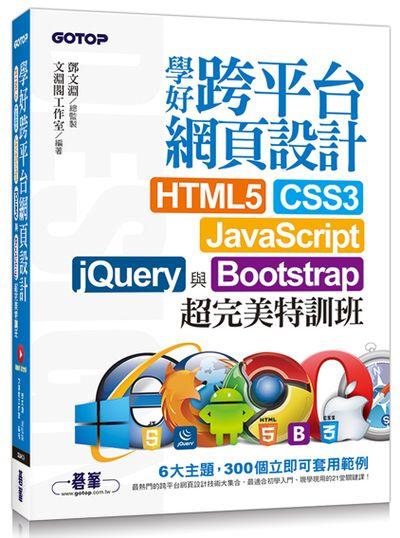 學好跨平台網頁設計 : HTML5、CSS3、JaveScript、jQuery與Bootstrap超完美特訓班