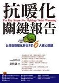 抗暖化關鍵報告 :  The key report for fighting golobal warming = 台灣面對暖化新世界的6大核心關鍵