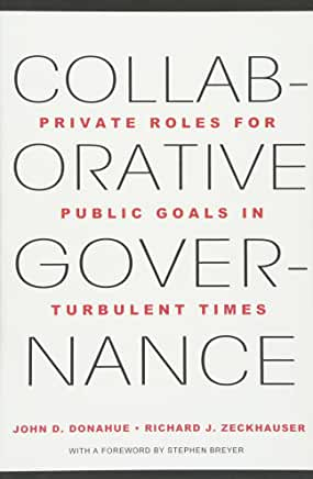 Collaborative governance : private roles for public goals in turbulent times  John D. Donahue and Richard J. Zeckhauser ; with a foreword by Stephen Breyer