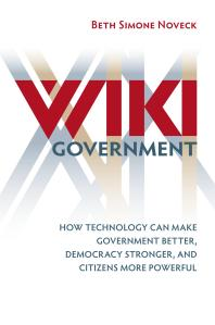 Wiki government : how technology can make government better, democracy stronger, and citizens more powerful / Beth Simone Noveck.