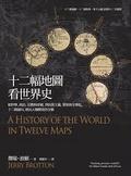 十二幅地圖看世界史 : 從科學、政治、宗教和帝國, 到民族主義、貿易和全球化,十二個面向,拼出人類歷史的全貌