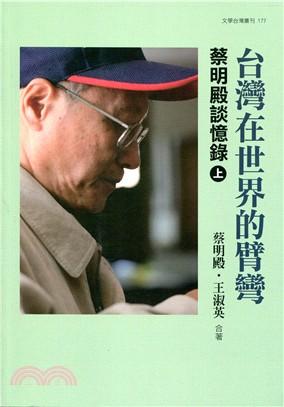 台灣在世界的臂彎 (上): 蔡明殿談憶錄