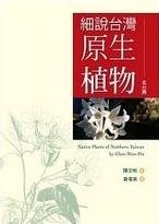 細說台灣原生植物 : 北台灣 = Native plants of northern Taiwan