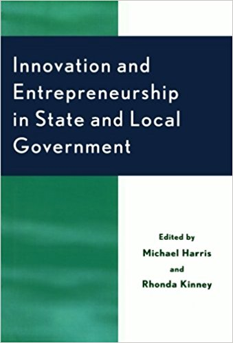 Innovation and entrepreneurship in state and local governments / edited by Michael Harris and Rhonda Kinney.
