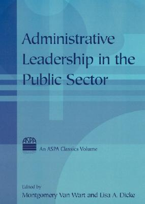 Administrative leadership in the public sector / edited by Montgomery Van Wart and Lisa A. Dicke.