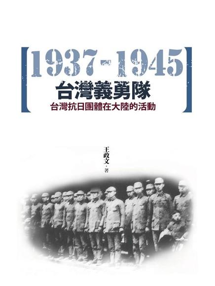 台灣義勇隊 : 台灣抗日團體在大陸的活動(1937-1945)  王政文著