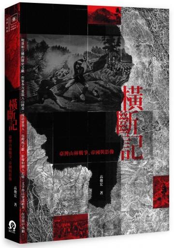 橫斷記: 臺灣山林戰爭、帝國與影像 高俊宏著