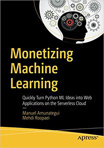 Monetizing machine learning : quickly turn Python ML ideas into web applications on the serverless cloud
