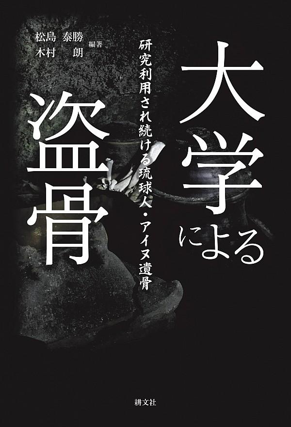 大学による盗骨 : 研究利用され続ける琉球人・アイヌ遺骨 / 松島泰勝, 木村朗編著