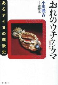 おれのウチャシクマ(昔語り)  : あるアイヌの戦後史 / 松島泰勝, 瀧澤正著