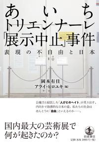 あいちトリエンナーレ「展示中止」事件: 表現の不自由と日本/ 岡本有佳, アライ=ヒロユキ編