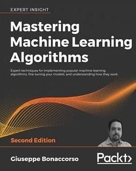 Mastering Machine Learning Algorithms: Expert techniques for implementing popular machine learning algorithms, fine-tuning your models, and understanding how they work
