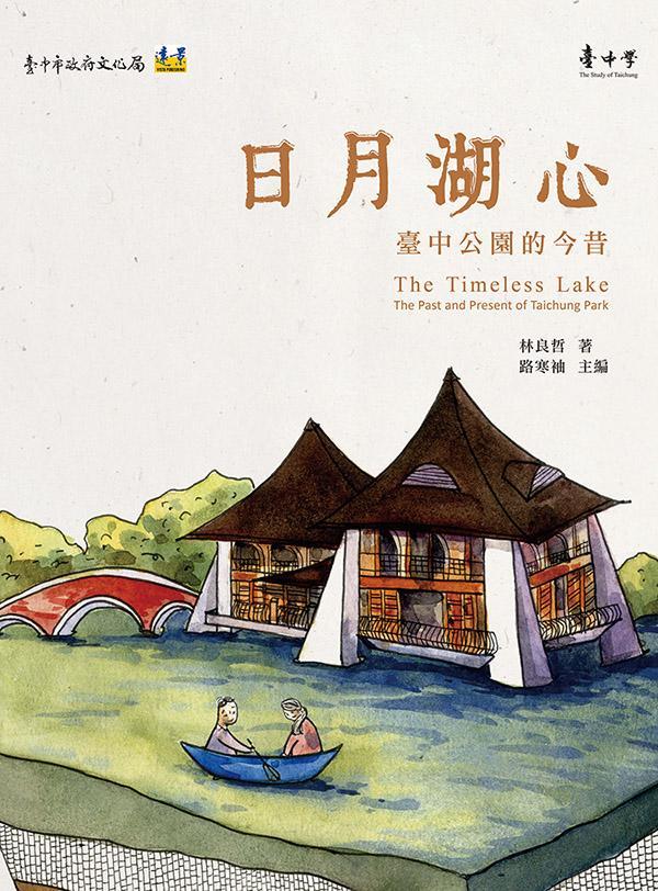 日月湖心: 臺中公園的今昔=The Timeless Lake:The Past and Present of Taichung Park 林良哲著 ; 路寒袖主編