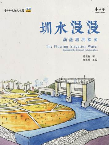 圳水漫漫: 葫蘆墩圳探源=The Flowing Irrigation Water:Exploring the Origin of Huludun Zhen 楊宏祥著 ; 路寒袖主編