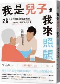 我是兒子,我來照顧: 28位兒子照顧者的真實案例,長照路上最深刻的故事 平山亮著 ; 上野千鶴子解說 ; 薛寧心譯