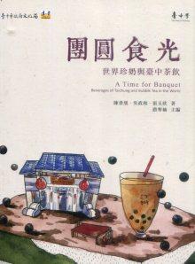 團圓食光: 世界珍奶與臺中茶飲=A Time for Banquet:Beverages of Taichung and Bubble Tea in the World 陳貴凰, 吳政和, 張玉欣著 ; 路寒袖主編