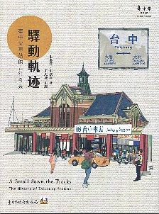 驛動軌迹: 臺中火車站的古往今來=A Stroll down the Tracks:The History of Taichung Station 朱書漢, 宋德熹著 ; 王志誠主編
