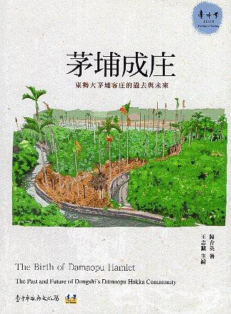 茅埔成庄: 東勢大茅埔客庄的過去與未來=The Birth of Damaopu Hamlet:The Past and Future of Dongshi