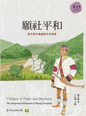願社平和: 臺中和平地區原住民聚落=Villages of Peace and Harmony:The Indigenous Settlements of Heping Township 鄭安睎著 ; 王志誠主編