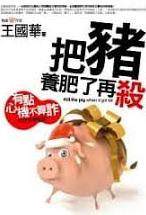 把豬養肥了再殺 :  Kill the pig when it got fat = 有點心機不算詐的生存潛智慧 /  王國華著